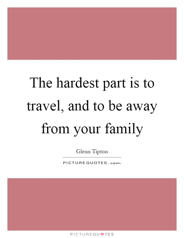 The hardest part is to travel, and to be away from your family Picture Quote #1