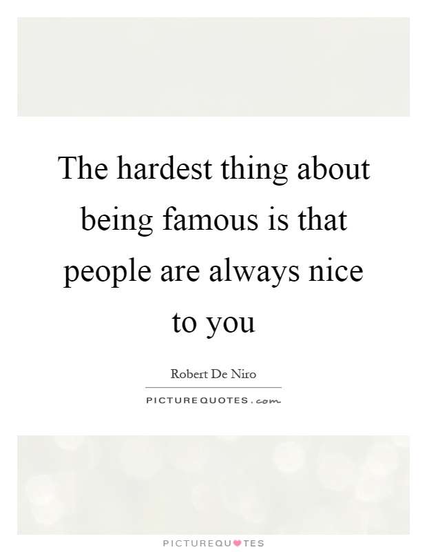 The hardest thing about being famous is that people are always nice to you Picture Quote #1