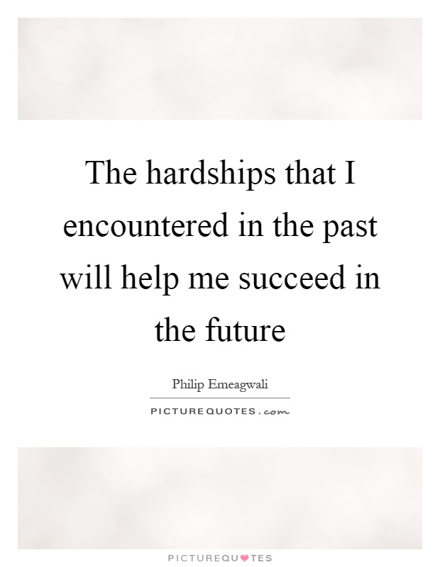 The hardships that I encountered in the past will help me succeed in the future Picture Quote #1