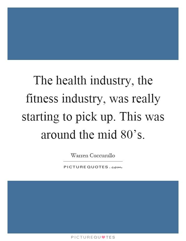 The health industry, the fitness industry, was really starting to pick up. This was around the mid 80's Picture Quote #1