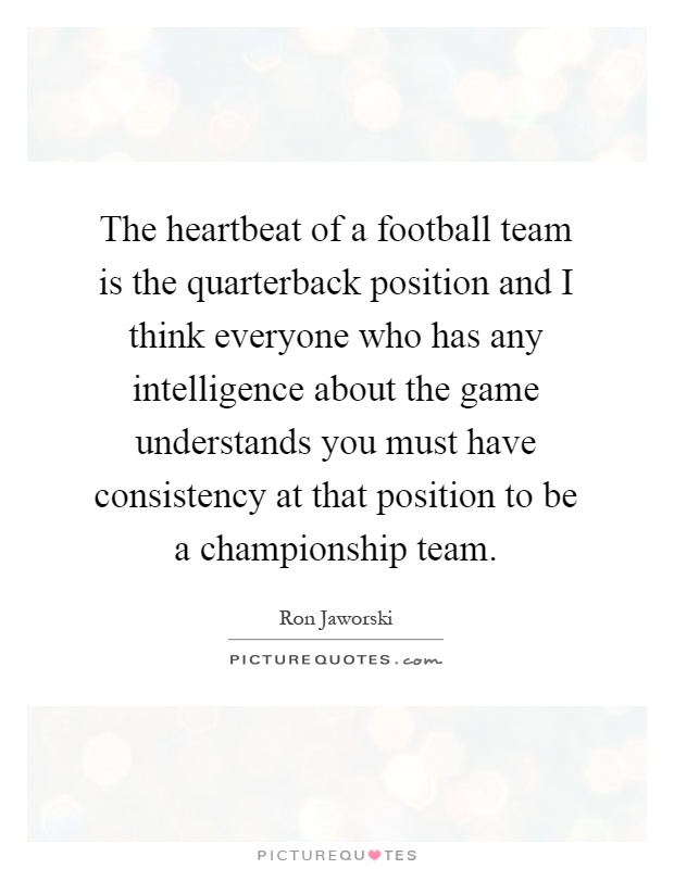 The heartbeat of a football team is the quarterback position and I think everyone who has any intelligence about the game understands you must have consistency at that position to be a championship team Picture Quote #1