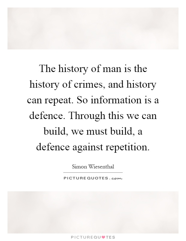 The history of man is the history of crimes, and history can repeat. So information is a defence. Through this we can build, we must build, a defence against repetition Picture Quote #1