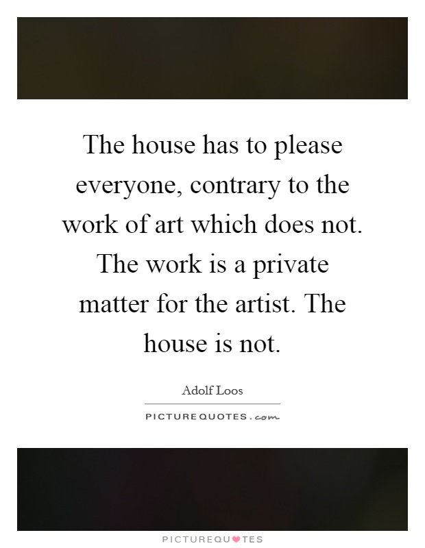 The house has to please everyone, contrary to the work of art which does not. The work is a private matter for the artist. The house is not Picture Quote #1