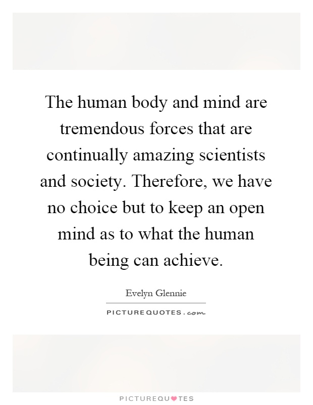 The human body and mind are tremendous forces that are continually amazing scientists and society. Therefore, we have no choice but to keep an open mind as to what the human being can achieve Picture Quote #1