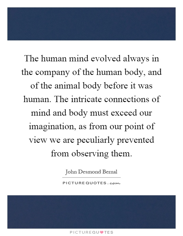 The human mind evolved always in the company of the human body, and of the animal body before it was human. The intricate connections of mind and body must exceed our imagination, as from our point of view we are peculiarly prevented from observing them Picture Quote #1