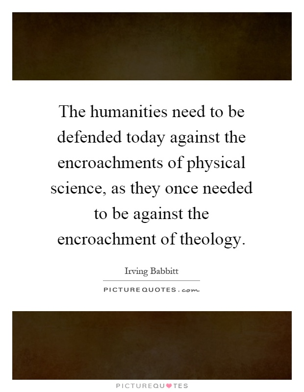 The humanities need to be defended today against the encroachments of physical science, as they once needed to be against the encroachment of theology Picture Quote #1