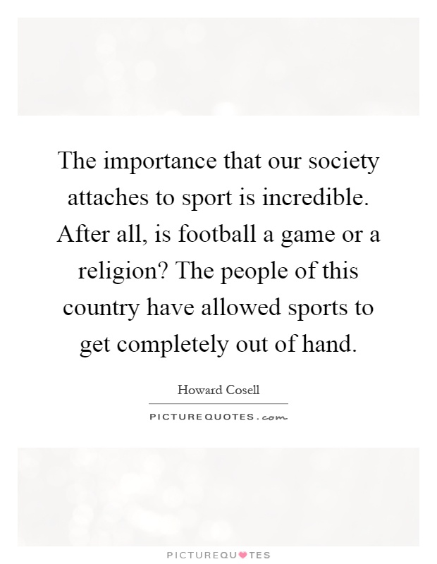 The importance that our society attaches to sport is incredible. After all, is football a game or a religion? The people of this country have allowed sports to get completely out of hand Picture Quote #1