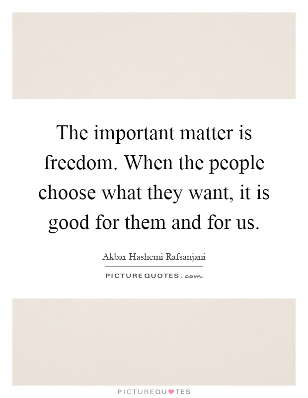 The important matter is freedom. When the people choose what they want, it is good for them and for us Picture Quote #1
