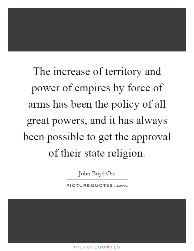 The increase of territory and power of empires by force of arms has been the policy of all great powers, and it has always been possible to get the approval of their state religion Picture Quote #1