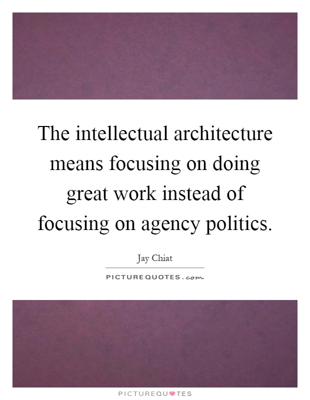 The intellectual architecture means focusing on doing great work instead of focusing on agency politics Picture Quote #1