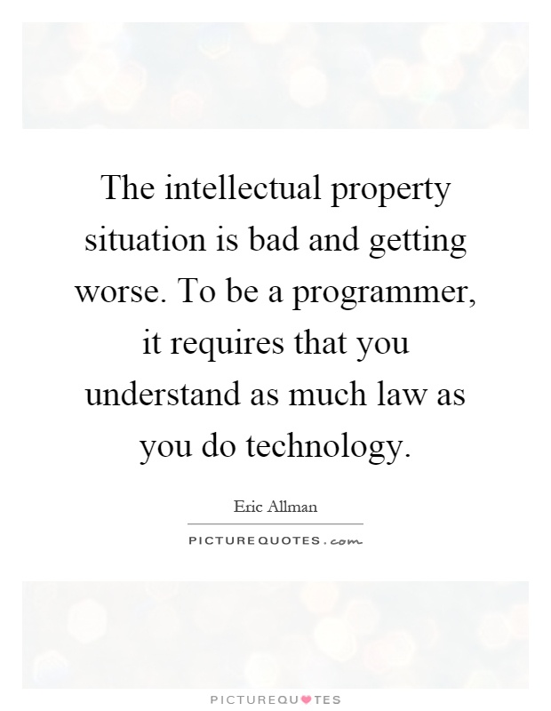The intellectual property situation is bad and getting worse. To be a programmer, it requires that you understand as much law as you do technology Picture Quote #1