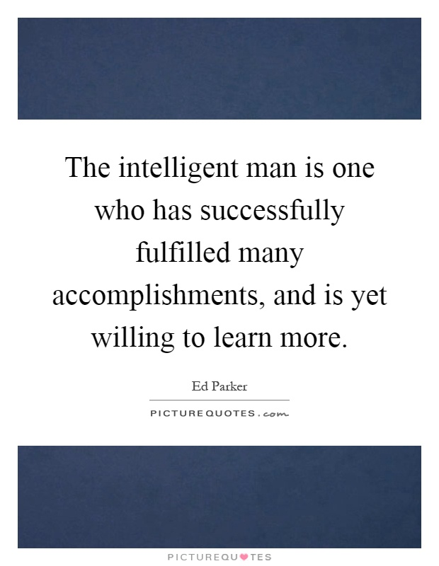 The intelligent man is one who has successfully fulfilled many accomplishments, and is yet willing to learn more Picture Quote #1