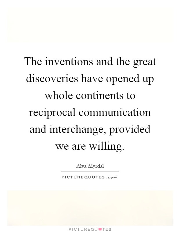 The inventions and the great discoveries have opened up whole continents to reciprocal communication and interchange, provided we are willing Picture Quote #1