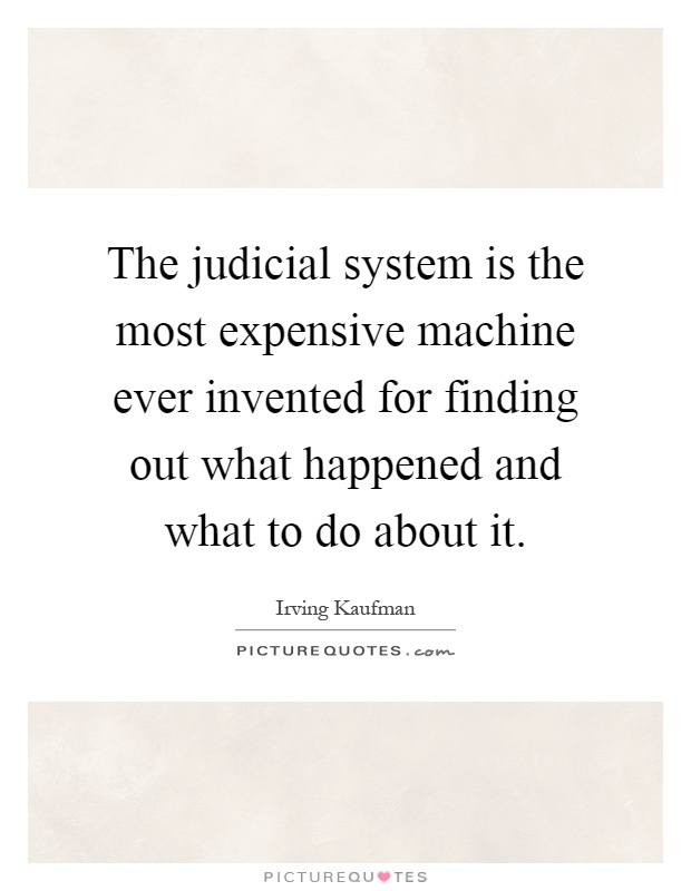 The judicial system is the most expensive machine ever invented for finding out what happened and what to do about it Picture Quote #1