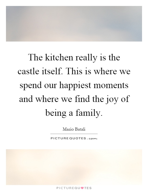 The kitchen really is the castle itself. This is where we spend our happiest moments and where we find the joy of being a family Picture Quote #1