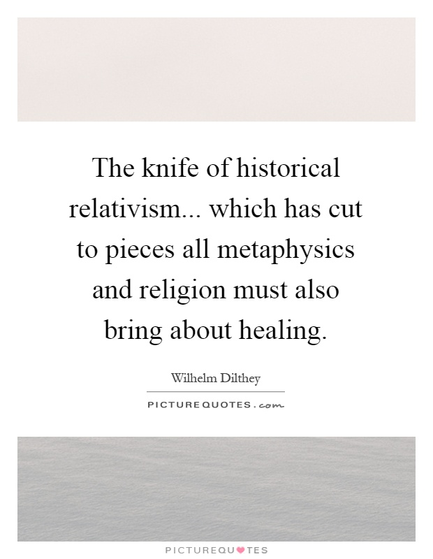 The knife of historical relativism... which has cut to pieces all metaphysics and religion must also bring about healing Picture Quote #1