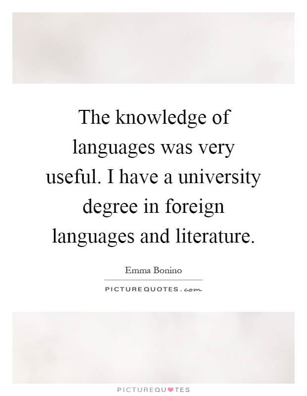 The knowledge of languages was very useful. I have a university degree in foreign languages and literature Picture Quote #1