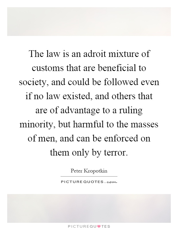 The law is an adroit mixture of customs that are beneficial to society, and could be followed even if no law existed, and others that are of advantage to a ruling minority, but harmful to the masses of men, and can be enforced on them only by terror Picture Quote #1