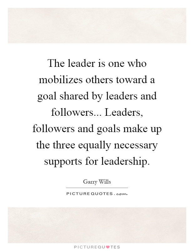 The leader is one who mobilizes others toward a goal shared by leaders and followers... Leaders, followers and goals make up the three equally necessary supports for leadership Picture Quote #1