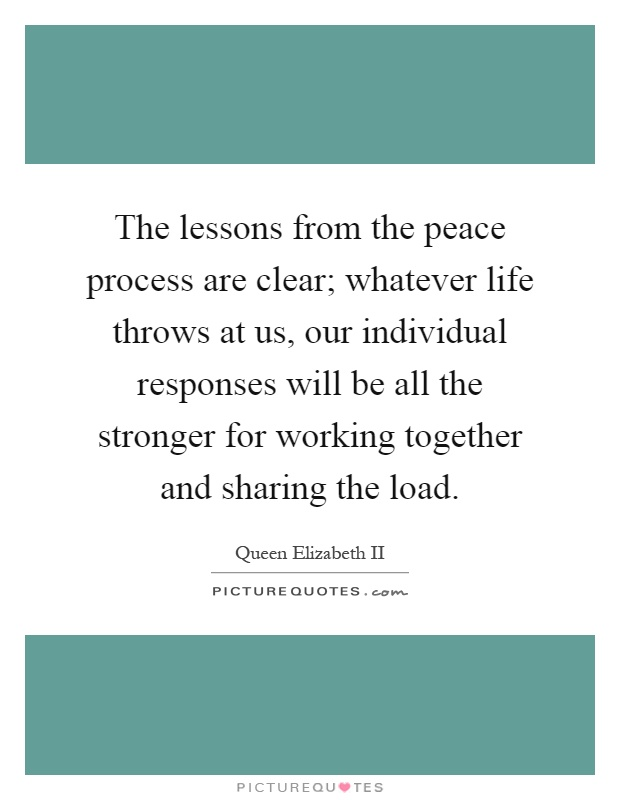 The lessons from the peace process are clear; whatever life throws at us, our individual responses will be all the stronger for working together and sharing the load Picture Quote #1