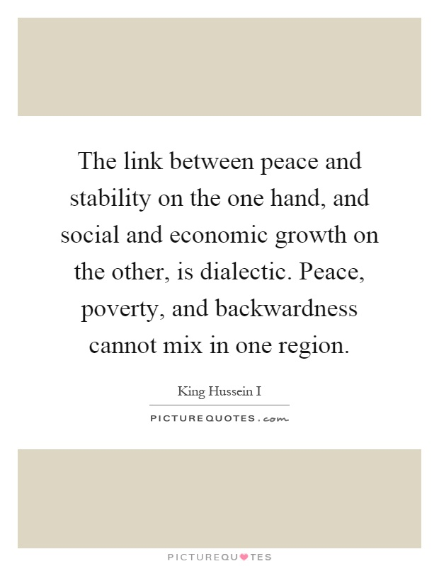 The link between peace and stability on the one hand, and social and economic growth on the other, is dialectic. Peace, poverty, and backwardness cannot mix in one region Picture Quote #1