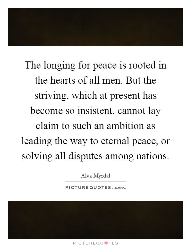 The longing for peace is rooted in the hearts of all men. But the striving, which at present has become so insistent, cannot lay claim to such an ambition as leading the way to eternal peace, or solving all disputes among nations Picture Quote #1