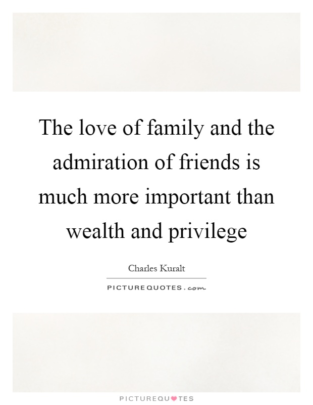 The love of family and the admiration of friends is much more important than wealth and privilege Picture Quote #1