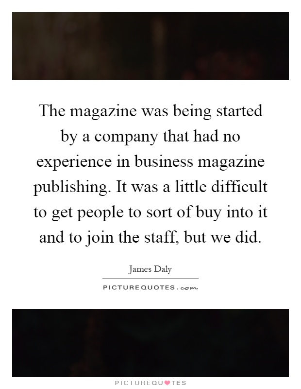 The magazine was being started by a company that had no experience in business magazine publishing. It was a little difficult to get people to sort of buy into it and to join the staff, but we did Picture Quote #1