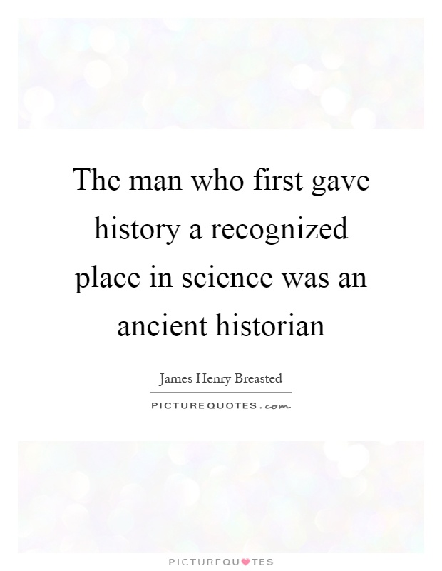 The man who first gave history a recognized place in science was an ancient historian Picture Quote #1