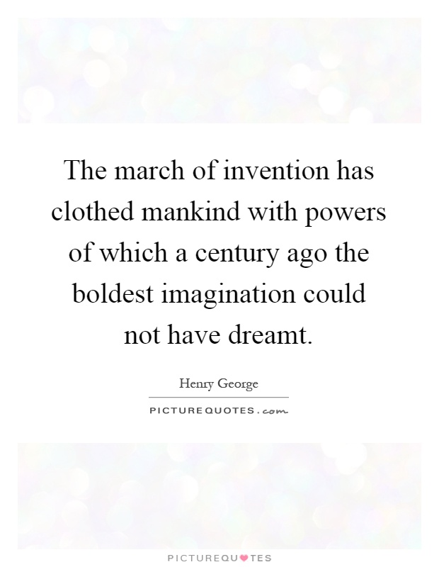 The march of invention has clothed mankind with powers of which a century ago the boldest imagination could not have dreamt Picture Quote #1