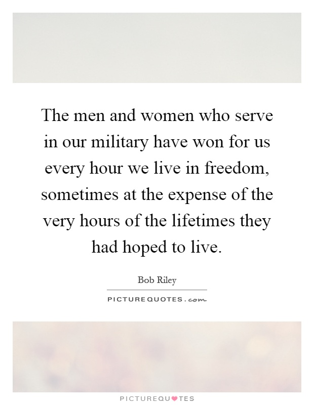 The men and women who serve in our military have won for us every hour we live in freedom, sometimes at the expense of the very hours of the lifetimes they had hoped to live Picture Quote #1
