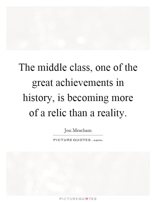 The middle class, one of the great achievements in history, is becoming more of a relic than a reality Picture Quote #1