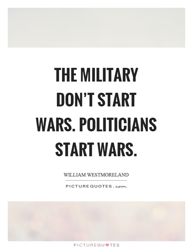 The military don't start wars. Politicians start wars Picture Quote #1