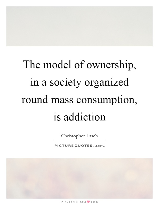 The model of ownership, in a society organized round mass consumption, is addiction Picture Quote #1