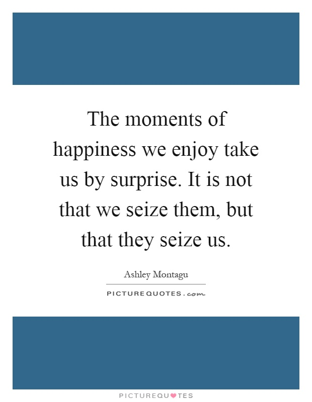The moments of happiness we enjoy take us by surprise. It is not that we seize them, but that they seize us Picture Quote #1