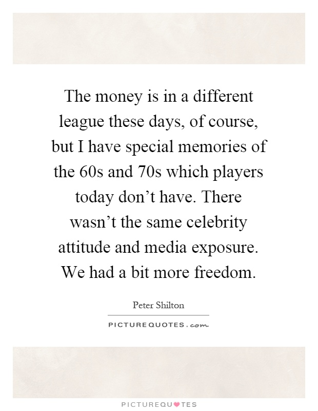 The money is in a different league these days, of course, but I have special memories of the 60s and 70s which players today don't have. There wasn't the same celebrity attitude and media exposure. We had a bit more freedom Picture Quote #1