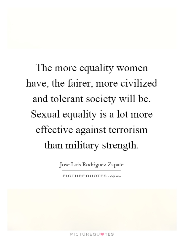 The more equality women have, the fairer, more civilized and tolerant society will be. Sexual equality is a lot more effective against terrorism than military strength Picture Quote #1