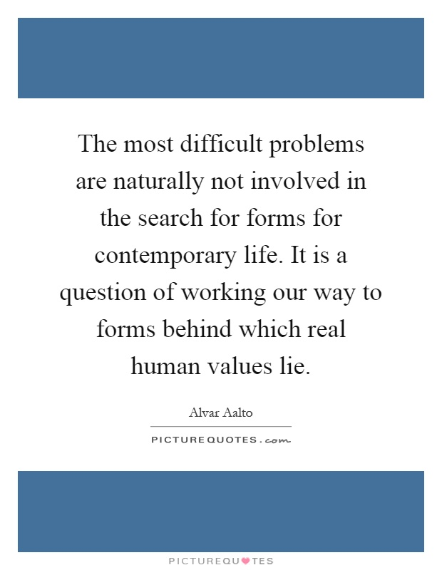The most difficult problems are naturally not involved in the search for forms for contemporary life. It is a question of working our way to forms behind which real human values lie Picture Quote #1