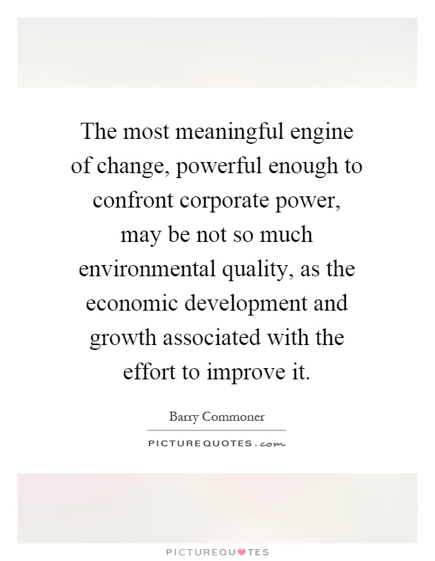 The most meaningful engine of change, powerful enough to confront corporate power, may be not so much environmental quality, as the economic development and growth associated with the effort to improve it Picture Quote #1