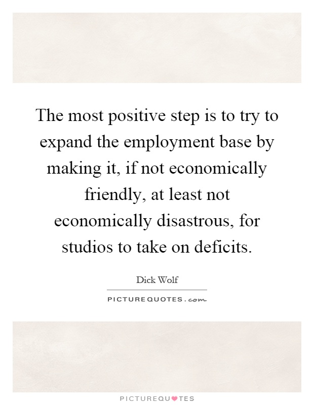 The most positive step is to try to expand the employment base by making it, if not economically friendly, at least not economically disastrous, for studios to take on deficits Picture Quote #1