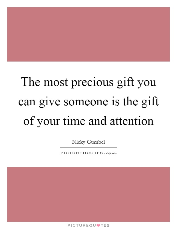 The most precious gift you can give someone is the gift of your time and attention Picture Quote #1