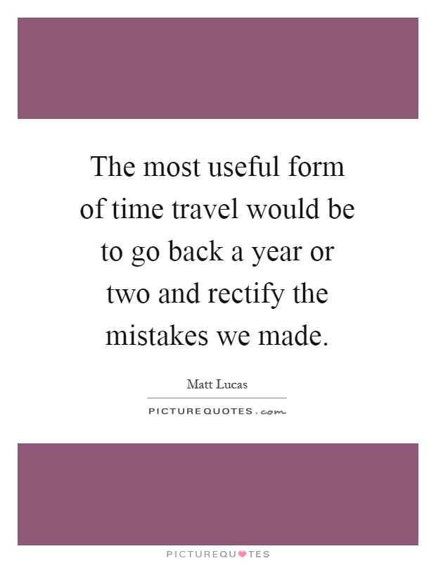 The most useful form of time travel would be to go back a year or two and rectify the mistakes we made Picture Quote #1