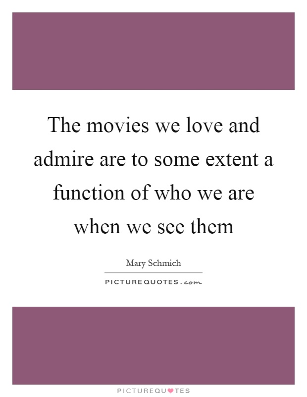 The movies we love and admire are to some extent a function of who we are when we see them Picture Quote #1