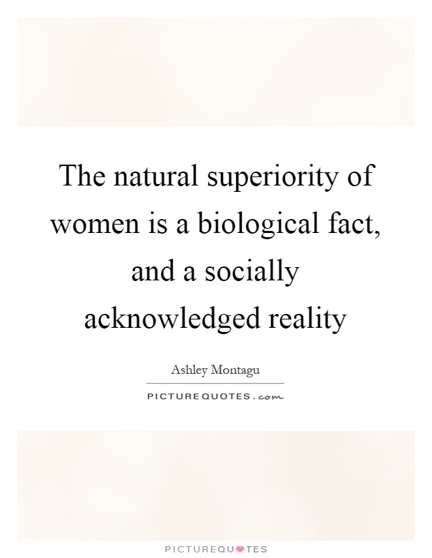 The natural superiority of women is a biological fact, and a socially acknowledged reality Picture Quote #1