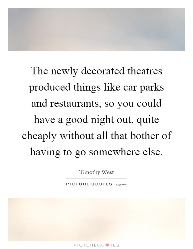 The newly decorated theatres produced things like car parks and restaurants, so you could have a good night out, quite cheaply without all that bother of having to go somewhere else Picture Quote #1
