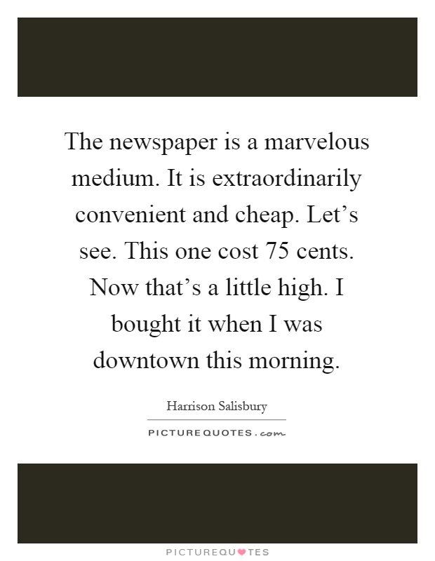 The newspaper is a marvelous medium. It is extraordinarily convenient and cheap. Let's see. This one cost 75 cents. Now that's a little high. I bought it when I was downtown this morning Picture Quote #1