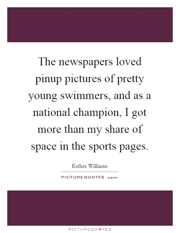 The newspapers loved pinup pictures of pretty young swimmers, and as a national champion, I got more than my share of space in the sports pages Picture Quote #1