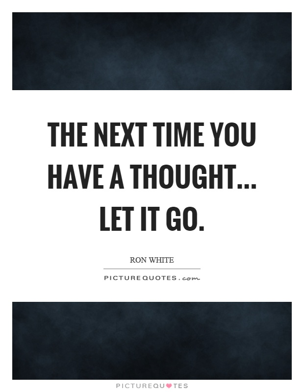 The next time you have a thought... let it go Picture Quote #1
