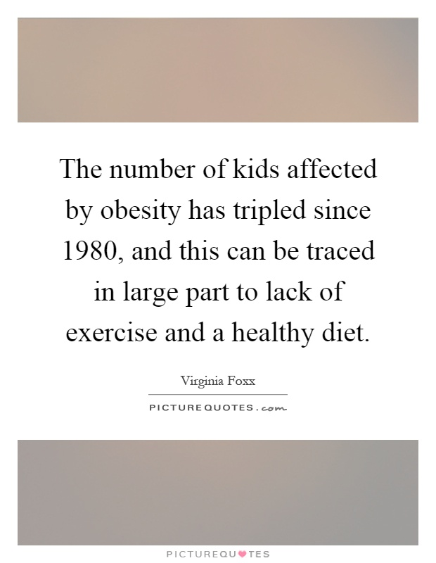The number of kids affected by obesity has tripled since 1980, and this can be traced in large part to lack of exercise and a healthy diet Picture Quote #1