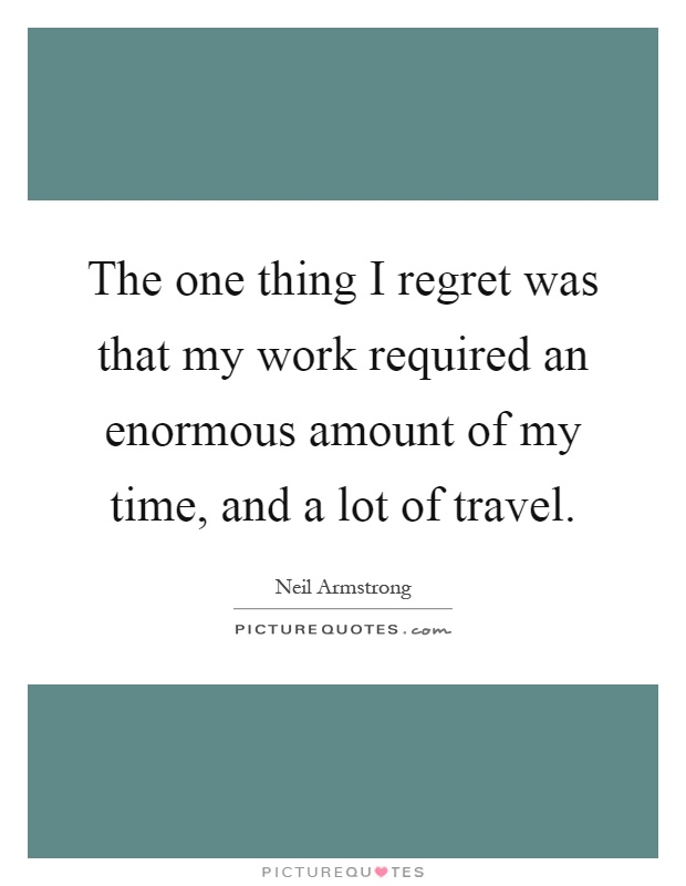 The one thing I regret was that my work required an enormous amount of my time, and a lot of travel Picture Quote #1